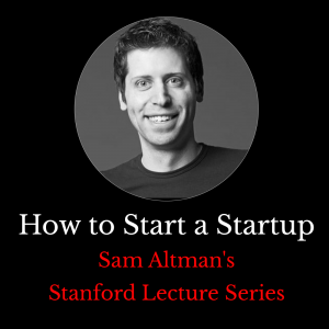 "Sam Altman's Stanford Lecture Series ""How to start a Startup"""